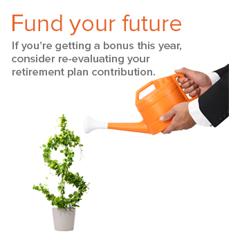 Fund your future.  If you're getting a bonus this year, consider re-evaluating your retirement plan contributions. Image: plant in small white flower pot shaped like a dollar sign orange watering can being held by two hands with shirt and suit jacket sleeves on right edge  of image.