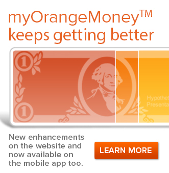myOrangeMoneyTM keeps getting better  New enhancements on the website and now availabale on the mobile app too.  LEARN MORE